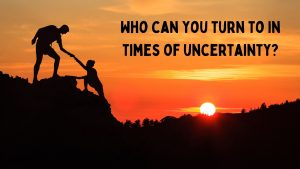 Who can you turn to in times of uncertainty_