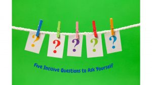 Five Incisive Questions to Ask Yourself